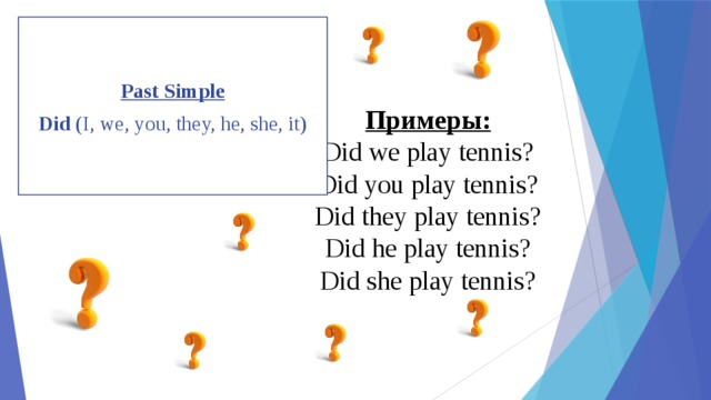 Past Simple Did (I, we, you, they, he, she, it) Примеры:  Did we play tennis?  Did you play tennis?  Did they play tennis?  Did he play tennis?  Did she play tennis?