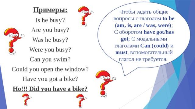 Чтобы задать общие вопросы с глаголом to be (am, is, are / was, were) ; С оборотом have got/has got ; С модальными глаголами Can (could) и must , вспомогательный глагол не требуется. Примеры: Is he busy? Are you busy? Was he busy? Were you busy? Can you swim? Could you open the window? Have you got a bike? Но!!! Did you have a bike?
