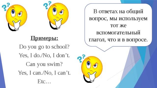 В ответах на общий вопрос, мы используем тот же вспомогательный глагол, что и в вопросе. Примеры: Do you go to school? Yes, I do./No, I don't. Can you swim? Yes, I can./No, I can't. Etc…
