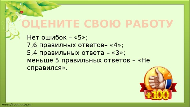 ОЦЕНИТЕ СВОЮ РАБОТУ Нет ошибок – «5»; 7,6 правилных ответов– «4»; 5,4 правильных ответа – «3»; меньше 5 правильных ответов – «Не справился».