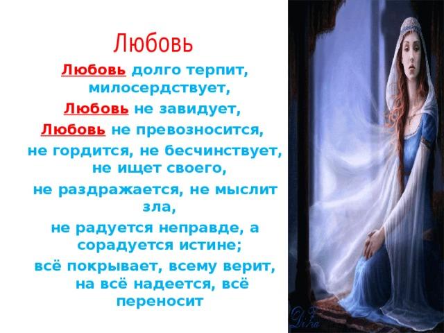 Любовь Любовь  долго терпит, милосердствует, Любовь  не завидует, Любовь  не превозносится, не гордится, не бесчинствует, не ищет своего, не раздражается, не мыслит зла, не радуется неправде, а сорадуется истине; всё покрывает, всему верит, на всё надеется, всё переносит
