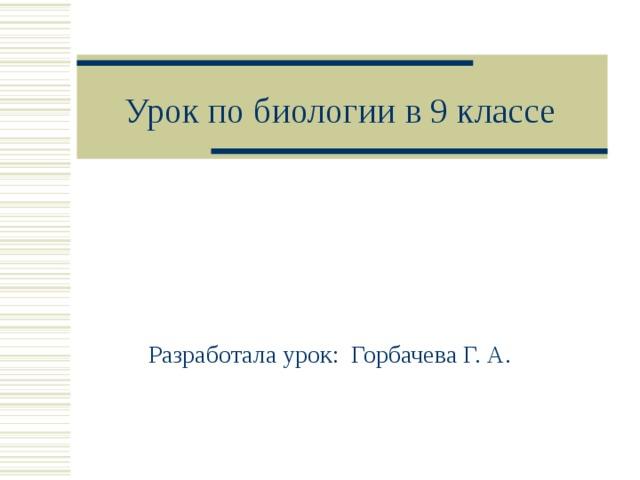 Урок по биологии в 9 классе Разработала урок: Горбачева Г. А.