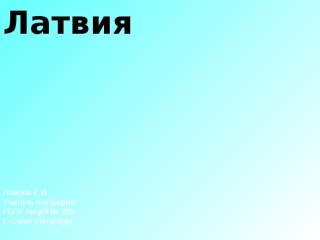Латвия Ломова Е.И. Учитель географии ГБОУ лицей № 265 Г. Санкт-Петербург