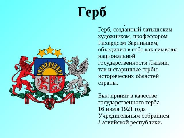 Герб . Герб, созданный латышским художником, профессором Рихардсом Зариньшем, объединил в себе как символы национальной государственности Латвии, так и старинные гербы исторических областей страны. Был принят в качестве государственного герба 16 июля 1921 года Учредительным собранием Латвийской республики.