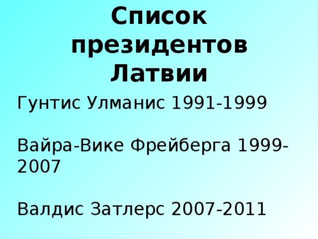 Список президентов Латвии Гунтис Улманис 1991-1999 Вайра-Вике Фрейберга 1999-2007 Валдис Затлерс 2007-2011 ике