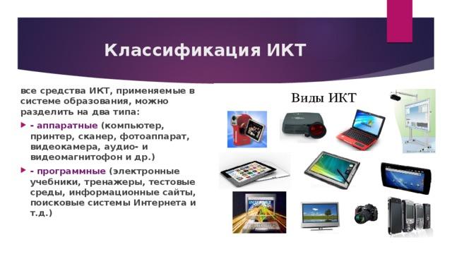 Классификация ИКТ все средства ИКТ, применяемые в системе образования, можно разделить на два типа: - аппаратные (компьютер, принтер, сканер, фотоаппарат, видеокамера, аудио- и видеомагнитофон и др.) - программные (электронные учебники, тренажеры, тестовые среды, информационные сайты, поисковые системы Интернета и т.д.)