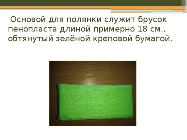 Основой для полянки служит брусок пенопласта длиной примерно 18 см., обтянутый зелёной креповой бумагой.