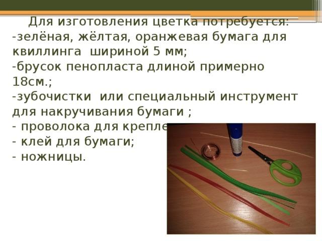 Для изготовления цветка потребуется:  -зелёная, жёлтая, оранжевая бумага для квиллинга шириной 5 мм;  -брусок пенопласта длиной примерно 18см.;  -зубочистки или специальный инструмент для накручивания бумаги ;  - проволока для крепления;  - клей для бумаги;  - ножницы.