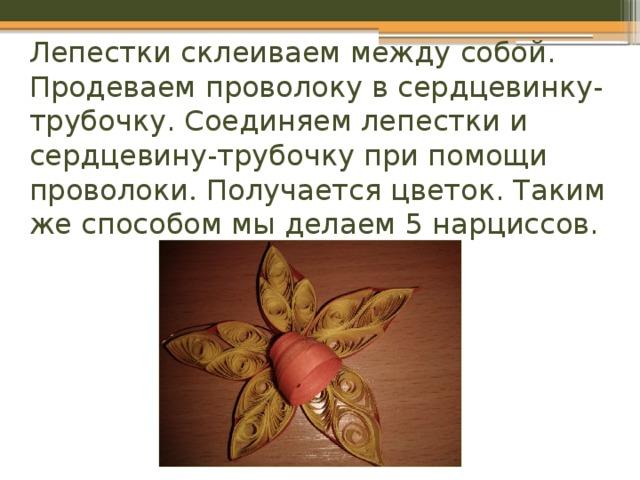 Лепестки склеиваем между собой. Продеваем проволоку в сердцевинку-трубочку. Соединяем лепестки и сердцевину-трубочку при помощи проволоки . Получается цветок. Таким же способом мы делаем 5 нарциссов.