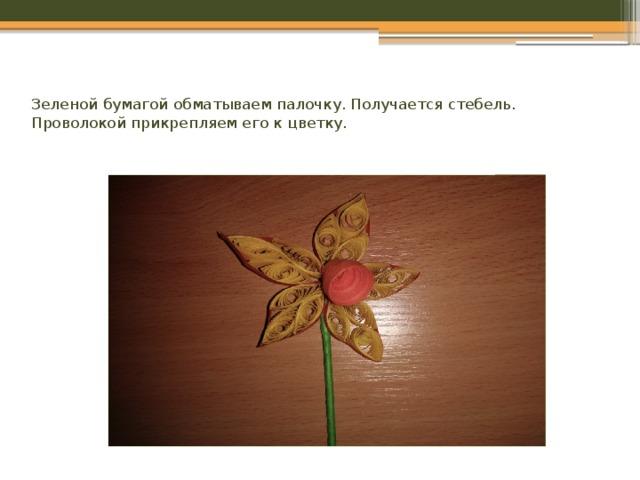 Зеленой бумагой обматываем палочку. Получается стебель. Проволокой прикрепляем его к цветку.