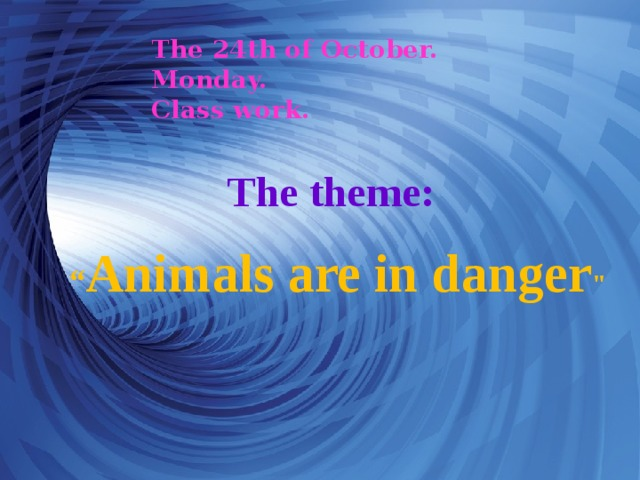"""The 24th of October.  Monday.  Class work. The theme: """" Animals are in danger"""