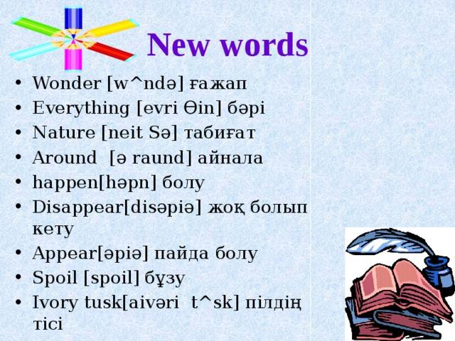 New words Wonder [w^ndә] ғажап Everything [evri Өin] бәрі Nature [neit Sә] табиғат Around [ә raund] айнала happen[hәpn] болу Disappear[disәpiә] жоқ болып кету Appear[әpiә] пайда болу Spoil [spoil] бұзу Ivory tusk[aivәri t^sk] пілдің тісі