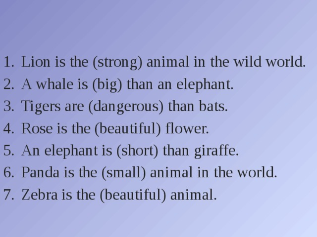 Lion is the (strong) animal in the wild world. A whale is (big) than an elephant. Tigers are (dangerous) than bats. Rose is the (beautiful) flower. An elephant is (short) than giraffe. Panda is the (small) animal in the world. Zebra is the (beautiful) animal.