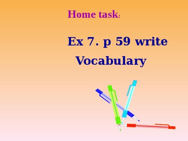 Home task :    Ex 7. p 59 write  Vocabulary
