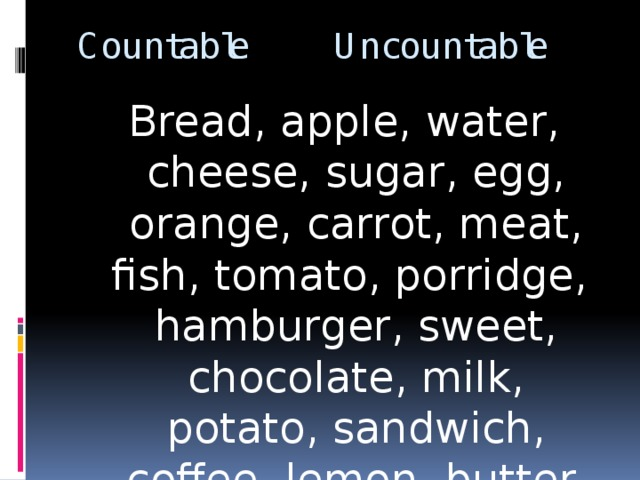 Countable Uncountable Bread, apple, water, cheese, sugar, egg, orange, carrot, meat, fish, tomato, porridge, hamburger, sweet, chocolate, milk, potato, sandwich, coffee, lemon, butter.
