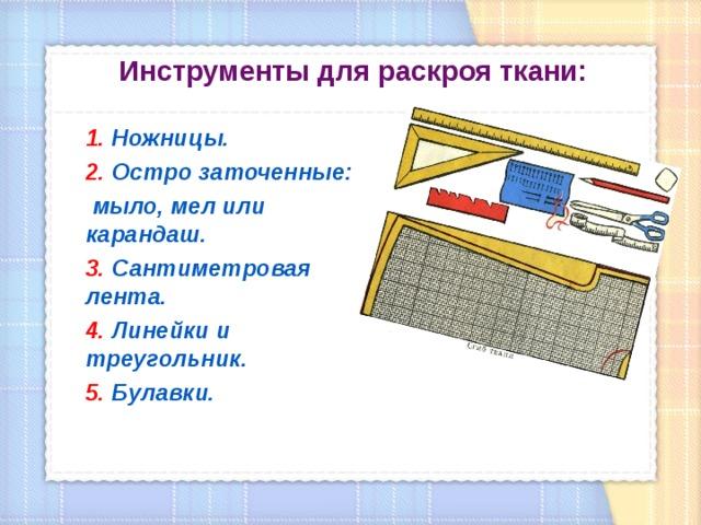 Инструменты для раскроя ткани:    1. Ножницы.  2. Остро заточенные:  мыло, мел или карандаш.  3. Сантиметровая лента.  4. Линейки и треугольник.  5 . Булавки.