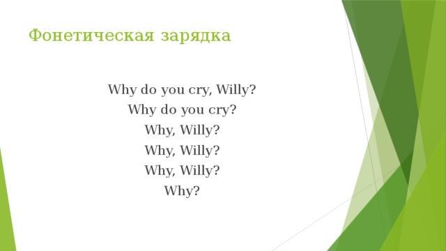Фонетическая зарядка Why do you cry, Willy? Why do you cry? Why, Willy? Why, Willy? Why, Willy? Why?
