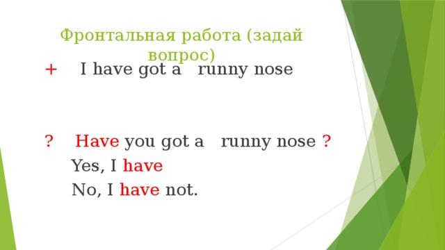 Фронтальная работа (задай вопрос)  + I have got a runny nose  ?  Have you got a runny nose ?  Yes, I have  No, I have not.