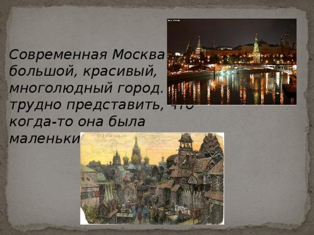 Современная Москва – большой, красивый, многолюдный город. И трудно представить, что когда-то она была маленьким поселком .