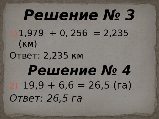 Решение № 3 1,979 + 0, 256 = 2,235 (км) Ответ: 2,235 км Решение № 4 19,9 + 6,6 = 26,5 (га) Ответ:  26,5 га