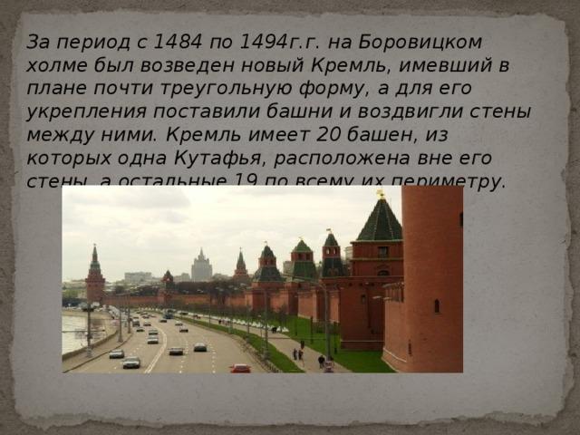 За период с 1484 по 1494г.г. на Боровицком холме был возведен новый Кремль, имевший в плане почти треугольную форму, а для его укрепления поставили башни и воздвигли стены между ними. Кремль имеет 20 башен, из которых одна Кутафья, расположена вне его стены, а остальные 19 по всему их периметру.