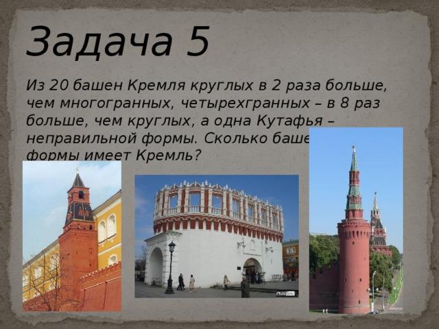 Задача 5 Из 20 башен Кремля круглых в 2 раза больше, чем многогранных, четырехгранных – в 8 раз больше, чем круглых, а одна Кутафья – неправильной формы. Сколько башен каждой формы имеет Кремль?