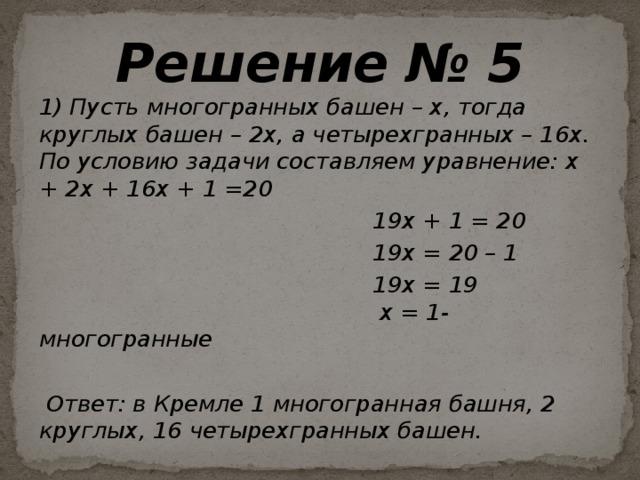 Решение № 5 1) Пусть многогранных башен – х, тогда круглых башен – 2х, а четырехгранных – 16х. По условию задачи составляем уравнение: х + 2х + 16х + 1 =20  19х + 1 = 20  19х = 20 – 1  19х = 19  х = 1- многогранные   Ответ: в Кремле 1 многогранная башня, 2 круглых, 16 четырехгранных башен.