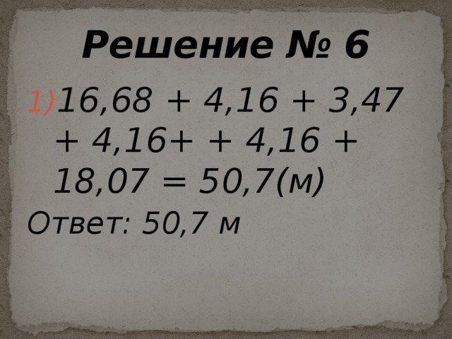 Решение № 6 16,68 + 4,16 + 3,47 + 4,16+ + 4,16 + 18,07 = 50,7(м) Ответ:  50,7 м
