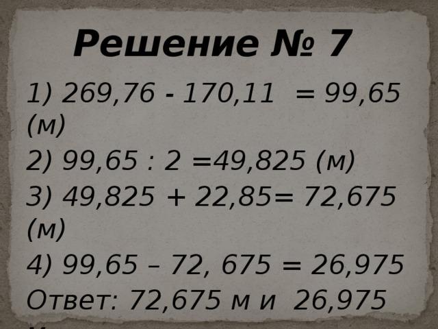Решение № 7 1) 269,76 - 170,11 = 99,65 (м) 2) 99,65 : 2 =49,825 (м) 3) 49,825 + 22,85= 72,675 (м) 4) 99,65 – 72, 675 = 26,975 Ответ: 72,675 м и 26,975 м