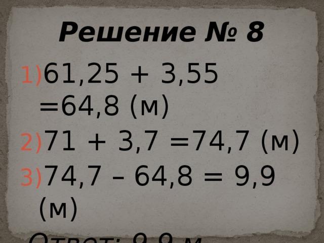 Решение № 8 61,25 + 3,55 =64,8 (м) 71 + 3,7 =74,7 (м) 74,7 – 64,8 = 9,9 (м)  Ответ: 9,9 м