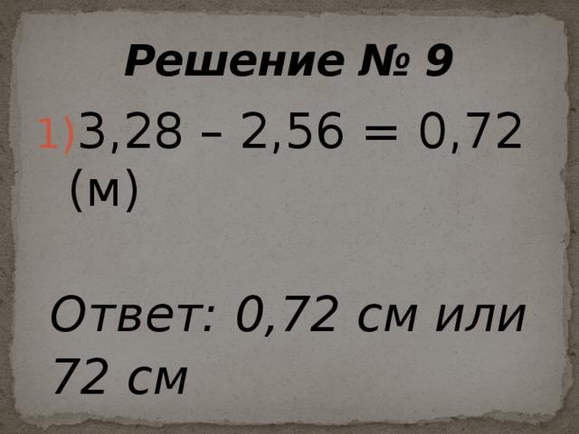 Решение № 9 3,28 – 2,56 = 0,72 (м)  Ответ: 0,72 см или  72 см