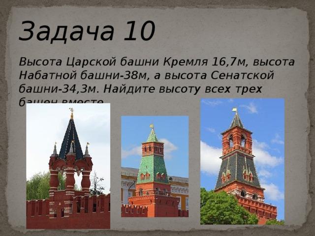 Задача 10 Высота Царской башни Кремля 16,7м, высота Набатной башни-38м, а высота Сенатской башни-34,3м. Найдите высоту всех трех башен вместе.