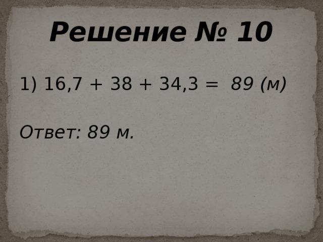 Решение № 10  1) 16,7 + 38 + 34,3 = 89 (м)  Ответ: 89 м.