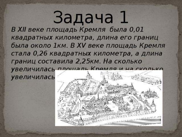 Задача 1 В XII веке площадь Кремля была 0,01 квадратных километра, длина его границ была около 1км. В XV веке площадь Кремля стала 0,26 квадратных километра, а длина границ составила 2,25км. На сколько увеличилась площадь Кремля и на сколько увеличилась длина его границ?