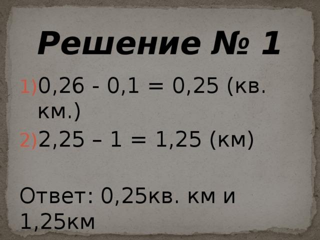 Решение № 1 0,26 - 0,1 = 0,25 (кв. км.) 2,25 – 1 = 1,25 (км) Ответ: 0,25кв. км и 1,25км