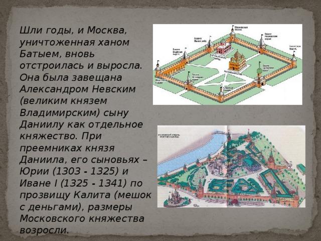 Шли годы, и Москва, уничтоженная ханом Батыем, вновь отстроилась и выросла. Она была завещана Александром Невским (великим князем Владимирским) сыну Даниилу как отдельное княжество. При преемниках князя Даниила, его сыновьях – Юрии (1303 - 1325) и Иване I (1325 - 1341) по прозвищу Калита (мешок с деньгами), размеры Московского княжества возросли.