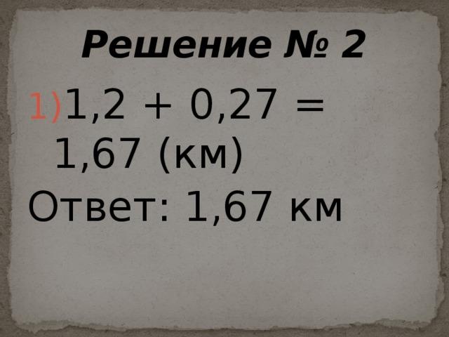 Решение № 2 1,2 + 0,27 = 1,67 (км) Ответ: 1,67 км