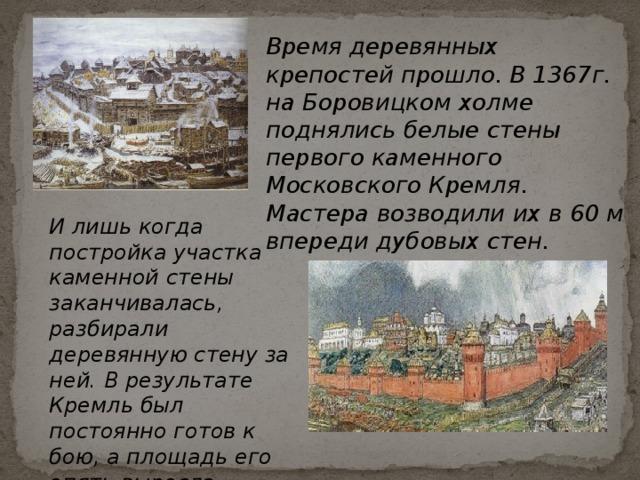 Время деревянных крепостей прошло. В 1367г. на Боровицком холме поднялись белые стены первого каменного Московского Кремля. Мастера возводили их в 60 м впереди дубовых стен. И лишь когда постройка участка каменной стены заканчивалась, разбирали деревянную стену за ней. В результате Кремль был постоянно готов к бою, а площадь его опять выросла.