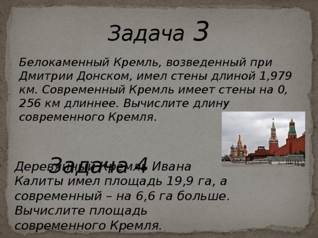Задача 3 Белокаменный Кремль, возведенный при Дмитрии Донском, имел стены длиной 1,979 км. Современный Кремль имеет стены на 0, 256 км длиннее. Вычислите длину современного Кремля.  Задача 4 Деревянный Кремль Ивана Калиты имел площадь 19,9 га, а современный – на 6,6 га больше. Вычислите площадь современного Кремля.
