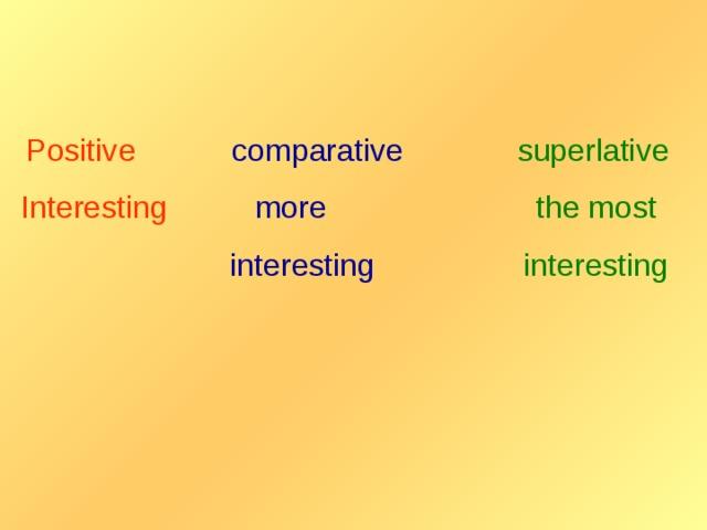 Positive  comparative  superlative Interesting  more  the most   interesting  interesting