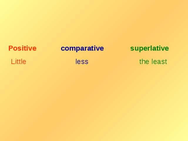 Positive  comparative   superlative  Little  less  the least