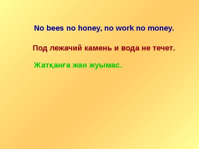 No bees no honey, no work no money. Под лежачий камень и вода не течет . Ж атқанға жан жуымас .