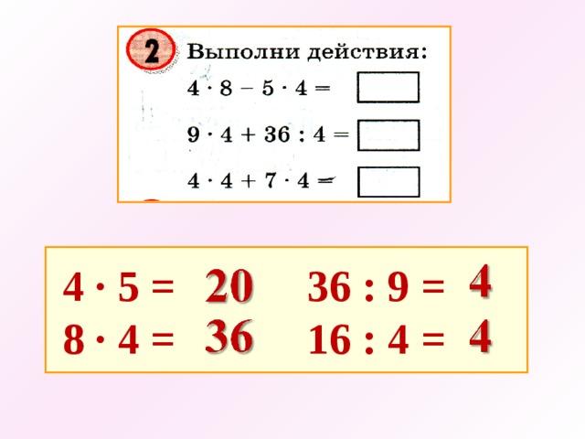 4 · 5 =   36 : 9 =  8 · 4 =   16 : 4 =