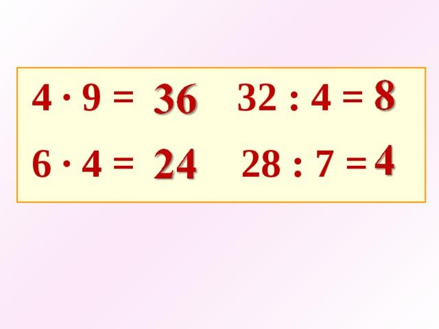 4 · 9 =   32 : 4 =  6 · 4 =    28 : 7 =