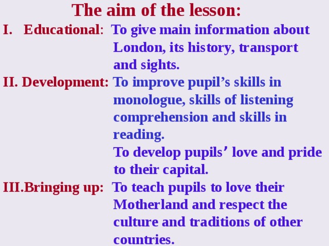 II. Development: To improve pupils ' skills in monologue, skills of listening  comprehension and skills in reading;  To develop pupils ' love and pride to their capital. III. Bringing up: To teach pupils to love their Motherland and respect the culture  and traditions of other countries.  The aim of the lesson: Educational : To give main information about  London, its history, transport  and sights. II. Development: To improve pupil's skills in  monologue, skills of listening  comprehension and skills in  reading.  To develop pupils ' love and pride  to their capital. Bringing up:  To teach pupils to love their  Motherland and respect the  culture and traditions of other  countries.