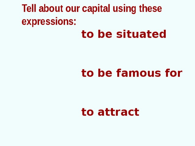 Tell about our capital using these  expressions:  to be situated   to be famous for   to attract   to impress   to like
