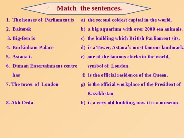 Match  the sentences.  . a) the second coldest capital in the world. 1. The houses of Parliament is 2. Baiterek b) a big aquarium with over 2000 sea animals.  3. Big-Ben is c) the building which British Parliament sits. 4. Buckinham Palace d) is a Tower, Astana ' s most famous landmark. e) one of the famous clocks in the world, 5. Astana is 6. Duman Entertainment centre  symbol of London.  has  f) is the official residence of the Queen. 7. The tower of London g) is the official workplace of the President of   Kazakhstan 8. Akh Orda  h) is a very old building, now it is a museum.