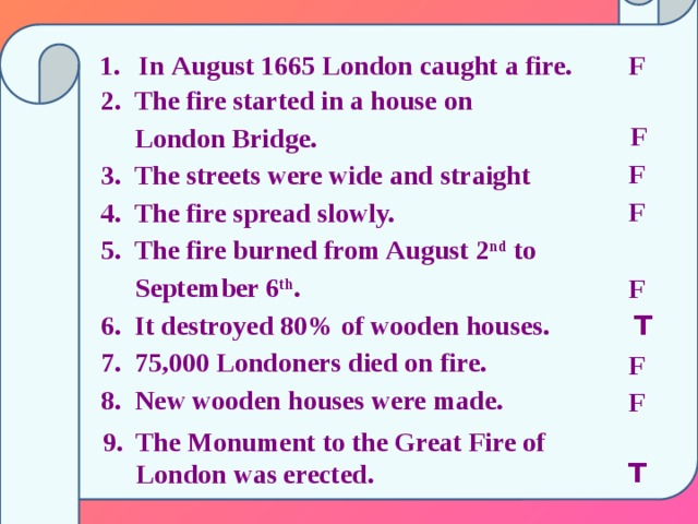 F In  August 1665 London caught a fire.    2. The fire started in a house on  London Bridge.  3. The streets were wide and straight  4. The fire spread slowly.  5. The fire burned from August 2 nd to  September 6 th .  6. It destroyed 80% of wooden houses.  7. 75,000 Londoners died on fire.  8. New wooden houses were made.      F F F F T F F  9. The Monument to the Great Fire of  London was erected. T