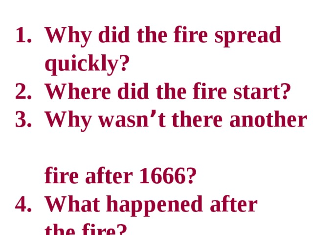 1. Why did the fire spread  quickly?  2. Where did the fire start?  3. Why wasn ' t there another  fire after 1666?  4. What happened after  the fire?