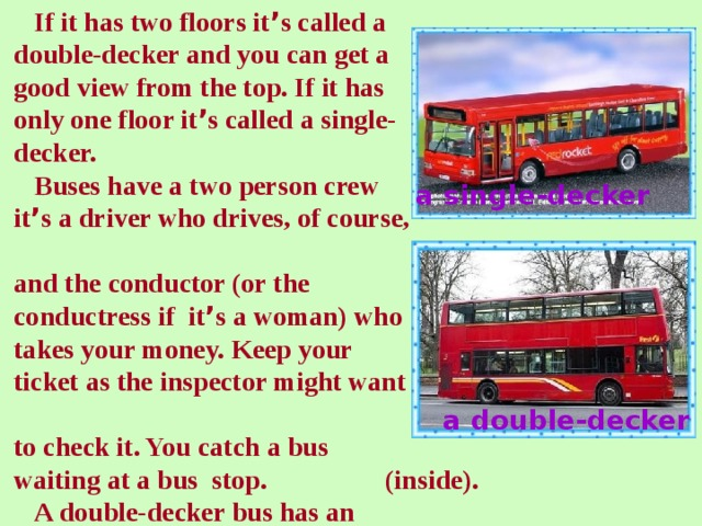 If it has two floors it ' s called a  double-decker and you can get a  good view from the top. If it has  only one floor it ' s called a single-  decker.  Buses have a two person crew  it ' s a driver who drives, of course,  and the conductor (or the  conductress if it ' s a woman) who  takes your money. Keep your  ticket as the inspector might want  to check it. You catch a bus  waiting at a bus stop.  A double-decker bus has an  upstairs (top) and a downstairs   a single-decker  a double-decker (inside).